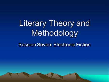 Literary Theory and Methodology Session Seven: Electronic Fiction.