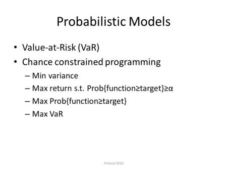 Probabilistic Models Value-at-Risk (VaR) Chance constrained programming – Min variance – Max return s.t. Prob{function≥target}≥α – Max Prob{function≥target}