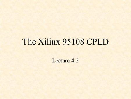 The Xilinx 95108 CPLD Lecture 4.2. XC9500 CPLDs 5 volt in-system programmable (ISP) CPLDs 5 ns pin-to-pin 36 to 288 macrocells (6400 gates) Industry's.