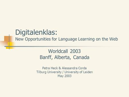 Digitalenklas: New Opportunities for Language Learning on the Web Worldcall 2003 Banff, Alberta, Canada Petra Heck & Alessandra Corda Tilburg University.