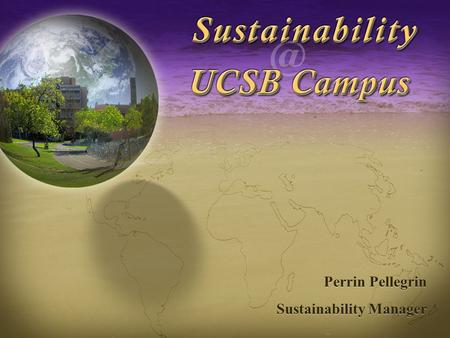 Sustainability at UCSB Campus Perrin Pellegrin Sustainability Manager Perrin Pellegrin Sustainability Manager.
