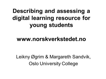 Describing and assessing a digital learning resource for young students www.norskverkstedet.no Leikny Øgrim & Margareth Sandvik, Oslo University College.