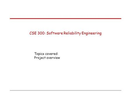 CSE 300: Software Reliability Engineering Topics covered: Project overview.