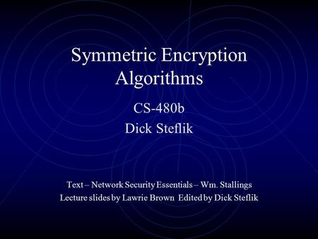 Symmetric Encryption Algorithms CS-480b Dick Steflik Text – Network Security Essentials – Wm. Stallings Lecture slides by Lawrie Brown Edited by Dick Steflik.