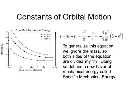 "Constants of Orbital Motion Specific Mechanical Energy To generalize this equation, we ignore the mass, so both sides of the equation are divided my ""m""."
