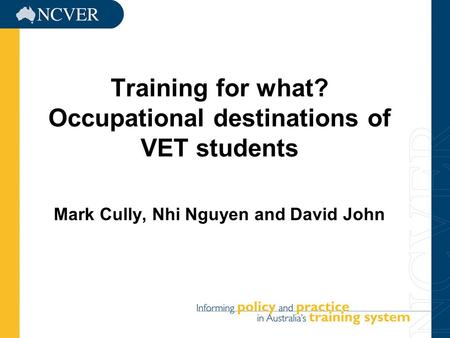 1 Training for what? Occupational destinations of VET students Mark Cully, Nhi Nguyen and David John.