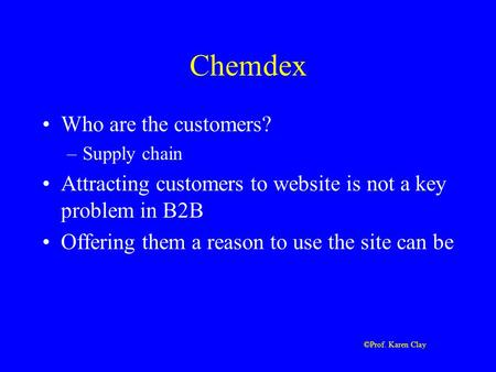 ©Prof. Karen Clay Chemdex Who are the customers? –Supply chain Attracting customers to website is not a key problem in B2B Offering them a reason to use.