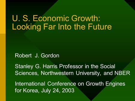 U. S. Economic Growth: Looking Far Into the Future Robert J. Gordon Stanley G. Harris Professor in the Social Sciences, Northwestern University, and NBER.