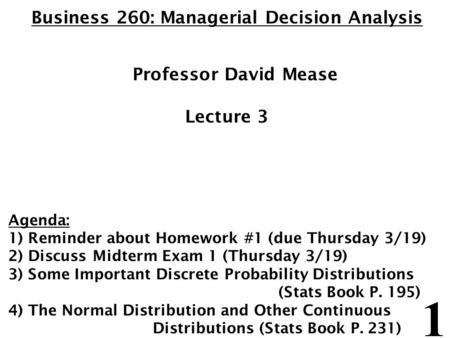 1 Business 260: Managerial Decision Analysis Professor David Mease Lecture 3 Agenda: 1) Reminder about Homework #1 (due Thursday 3/19) 2) Discuss Midterm.