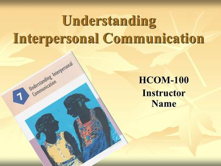 Understanding Interpersonal Communication HCOM-100 Instructor Name.