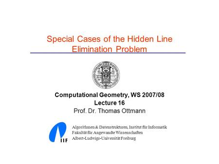 Special Cases of the Hidden Line Elimination Problem Computational Geometry, WS 2007/08 Lecture 16 Prof. Dr. Thomas Ottmann Algorithmen & Datenstrukturen,