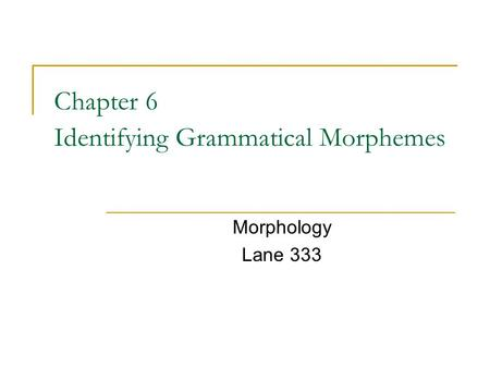 Chapter 6 Identifying Grammatical Morphemes Morphology Lane 333.