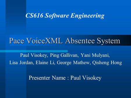 Pace VoiceXML Absentee System Paul Visokey, Ping Gallivan, Yani Mulyani, Lisa Jordan, Elaine Li, George Mathew, Qisheng Hong Presenter Name : Paul Visokey.