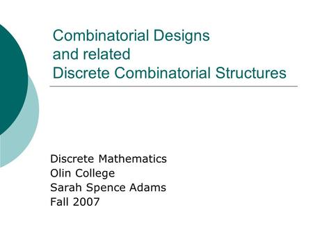 Combinatorial Designs and related Discrete Combinatorial Structures Discrete Mathematics Olin College Sarah Spence Adams Fall 2007.