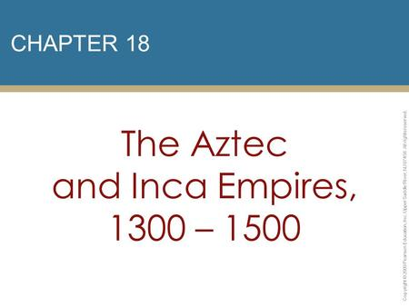 CHAPTER 18 The Aztec and Inca Empires, 1300 – 1500 Copyright © 2009 Pearson Education, Inc. Upper Saddle River, NJ 07458. All rights reserved.