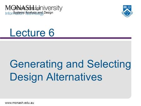 Www.monash.edu.au Lecture 6 Generating and Selecting Design Alternatives IMS1002 /CSE1205 Systems Analysis and Design.