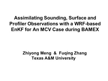 Assimilating Sounding, Surface and Profiler Observations with a WRF-based EnKF for An MCV Case during BAMEX Zhiyong Meng & Fuqing Zhang Texas A&M University.