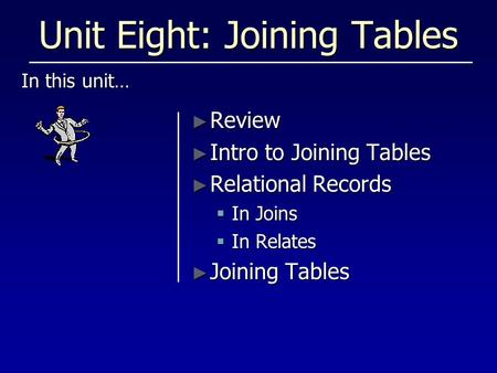 Unit Eight: Joining Tables In this unit… ► Review ► Intro to Joining Tables ► Relational Records  In Joins  In Relates ► Joining Tables.