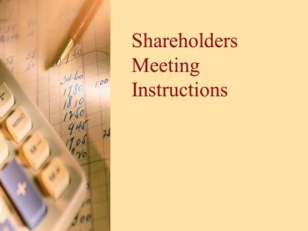 Shareholders Meeting Instructions. General Information Purpose –Present what strategies were used during simulation –Share financial results –what you.