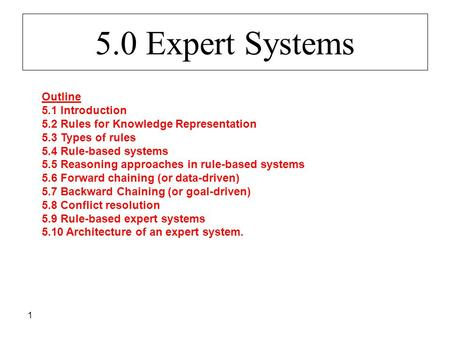 1 5.0 Expert Systems Outline 5.1 Introduction 5.2 Rules for Knowledge Representation 5.3 Types of rules 5.4 Rule-based systems 5.5 Reasoning approaches.