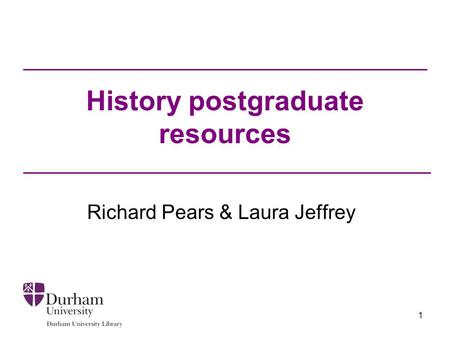 1 History postgraduate resources Richard Pears & Laura Jeffrey.