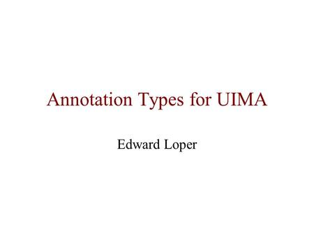 Annotation Types for UIMA Edward Loper. UIMA Unified Information Management Architecture Analytics framework –Consists of components that perform specific.