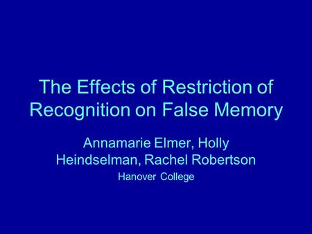 The Effects of Restriction of Recognition on False Memory Annamarie Elmer, Holly Heindselman, Rachel Robertson Hanover College.