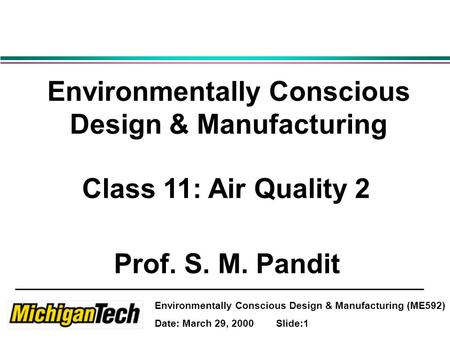 Environmentally Conscious Design & Manufacturing (ME592) Date: March 29, 2000 Slide:1 Environmentally Conscious Design & Manufacturing Class 11: Air Quality.