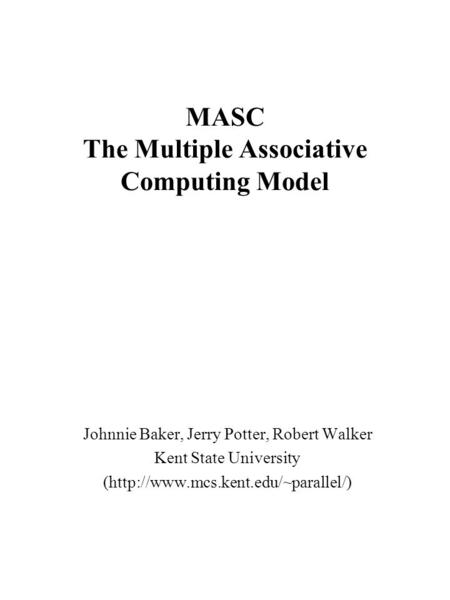 MASC The Multiple Associative Computing Model Johnnie Baker, Jerry Potter, Robert Walker Kent State University (http://www.mcs.kent.edu/~parallel/)