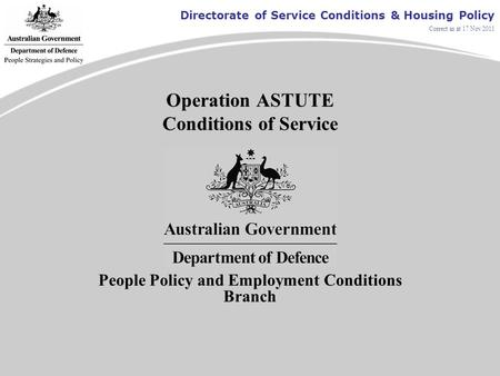 Directorate of Service Conditions & Housing Policy Correct as at 17 Nov 2011 Operation ASTUTE Conditions of Service People Policy and Employment Conditions.