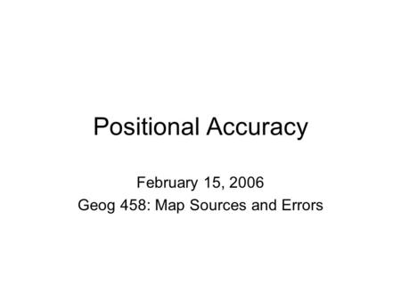 Positional Accuracy February 15, 2006 Geog 458: Map Sources and Errors.
