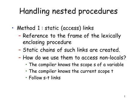 1 Handling nested procedures Method 1 : static (access) links –Reference to the frame of the lexically enclosing procedure –Static chains of such links.