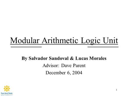 1 Modular Arithmetic Logic Unit By Salvador Sandoval & Lucas Morales Advisor: Dave Parent December 6, 2004.