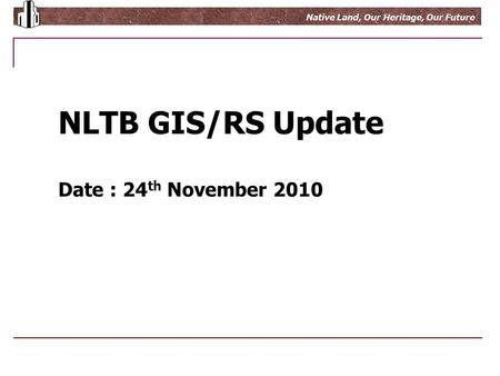 Growing Wealth From Native Land Native Land, Our Heritage, Our Future NLTB GIS/RS Update Date : 24 th November 2010.