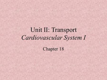Unit II: Transport Cardiovascular System I Chapter 18.