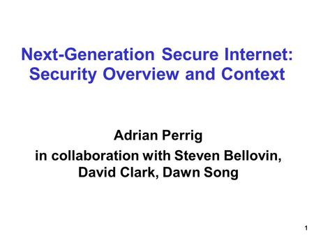 1 Next-Generation Secure Internet: Security Overview and Context Adrian Perrig in collaboration with Steven Bellovin, David Clark, Dawn Song.
