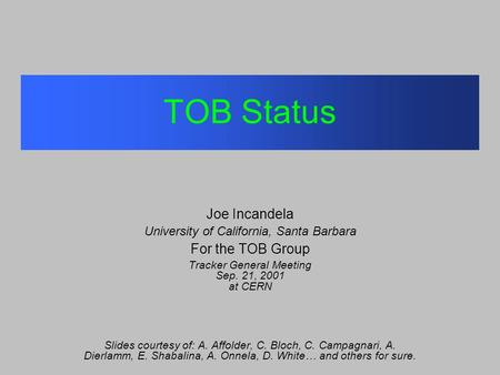 TOB Status Joe Incandela University of California, Santa Barbara For the TOB Group Tracker General Meeting Sep. 21, 2001 at CERN Slides courtesy of: A.