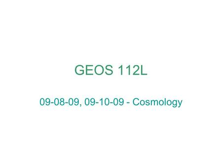 GEOS 112L 09-08-09, 09-10-09 - Cosmology. from