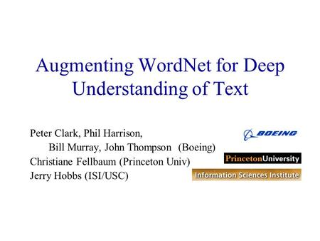Augmenting WordNet for Deep Understanding of Text Peter Clark, Phil Harrison, Bill Murray, John Thompson (Boeing) Christiane Fellbaum (Princeton Univ)