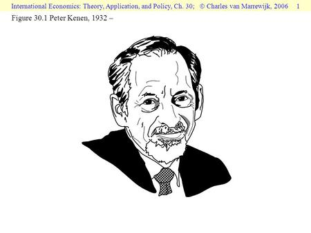International Economics: Theory, Application, and Policy, Ch. 30;  Charles van Marrewijk, 2006 1 Figure 30.1 Peter Kenen, 1932 –