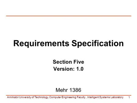 Amirkabir University of Technology, Computer Engineering Faculty, Intelligent Systems Laboratory 1 Requirements Specification Section Five Version: 1.0.
