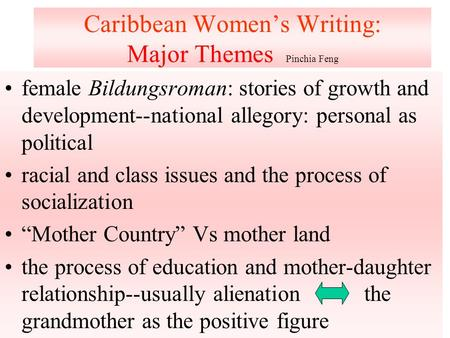 Caribbean Women's Writing: Major Themes Pinchia Feng female Bildungsroman: stories of growth and development--national allegory: personal as political.
