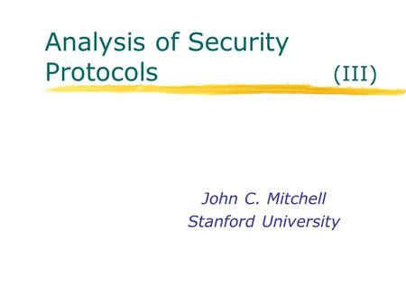Analysis of Security Protocols (III) John C. Mitchell Stanford University.