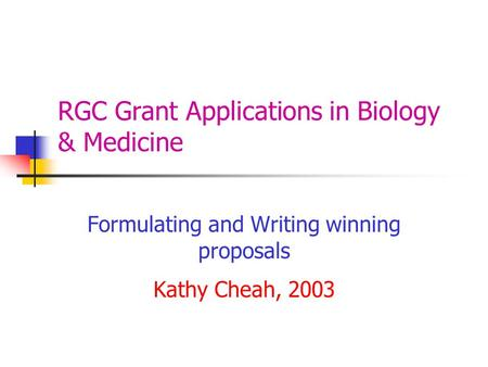 RGC Grant Applications in Biology & Medicine Formulating and Writing winning proposals Kathy Cheah, 2003.