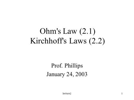 Lecture21 Ohm's Law (2.1) Kirchhoff's Laws (2.2) Prof. Phillips January 24, 2003.