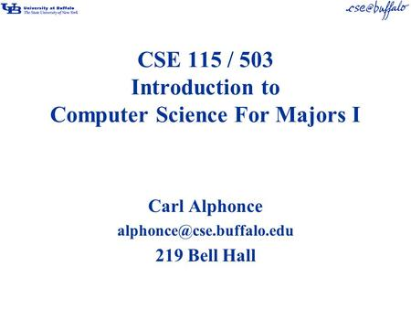 CSE 115 / 503 Introduction to Computer Science For Majors I Carl Alphonce 219 Bell Hall.