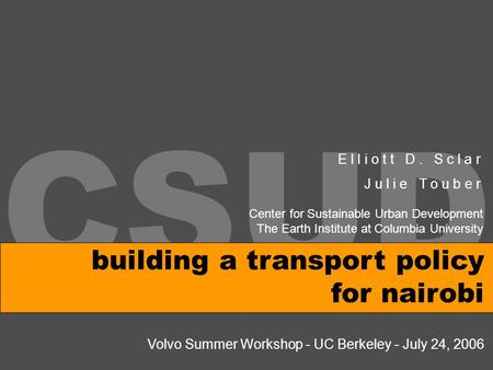 CSUD building a transport policy for nairobi E l l i o t t D. S c l a r J u l i e T o u b e r Volvo Summer Workshop - UC Berkeley - July 24, 2006 Center.