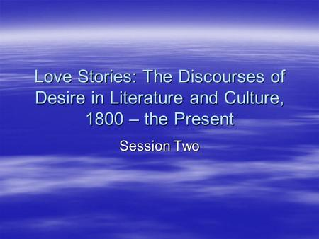 Love Stories: The Discourses of Desire in Literature and Culture, 1800 – the Present Session Two.