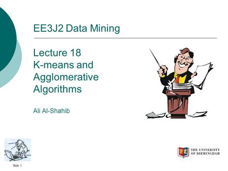Slide 1 EE3J2 Data Mining Lecture 18 K-means and Agglomerative Algorithms Ali Al-Shahib.
