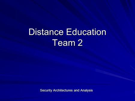 Distance Education Team 2 Security Architectures and Analysis.
